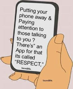 Respect~  Pretty sick of people being glued to their phones. :( Doesn't speak well of our culture