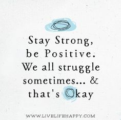 Stay strong, be positive. We all struggle sometimes... and that's okay.