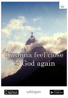 I wanna feel close   to God again
