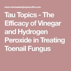 Tau Topics - The Efficacy of Vinegar and Hydrogen Peroxide in Treating Toenail Fungus