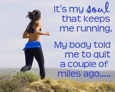 """""""It's my soul that keeps me running. My body told me to quit a couple of miles ago..."""""""