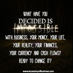 What have you decided is impossible with business, your money, your life, your reality, your finances, your currency and cash flows? Ready to change it? ~ Simone Milasas, www.accessjoyofbusiness.com