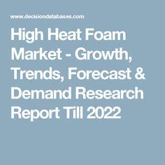High Heat Foam Market - Growth, Trends, Forecast & Demand Research Report Till 2022