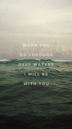 """""""When thou passeth through the waters, I will be with thee; and through the rivers, they shall not overflow thee:  when thou walkest through the fire, thou shalt not be burned;neither shall the flame kindle upon thee.""""-Is. 43:2 KJV"""