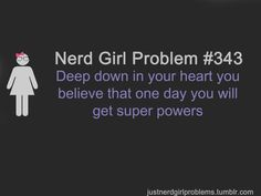 Nerd Girl Problem 343 - Deep Down In Your Heart You Believe That One Day You Will Get Super Powers.