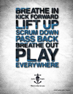 Breathe in, kick forward, lift up, scrum down, pass back, breathe out, play everywhere