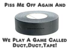 Duct tape...the solution for every problem. Lolololol