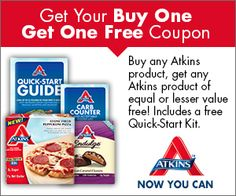 Sign up for a Free Atkins Quick-Start Kit. You'll also receive a Buy One Get One Free coupon with your kit. Just fill out the short form to request yours. This offer is available for a limited time.