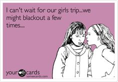 Funny Family Ecard: I can't wait for our girls trip...we might blackout a few times.... @Tiffany Harris @Misty Payne-Moss @Vaultdenim Cassidy Offutt