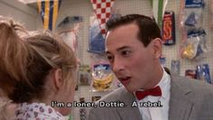 You don't wanna get mixed up with a guy like me. I'm a loner, Dottie. A rebel. - Pee-wee Herman