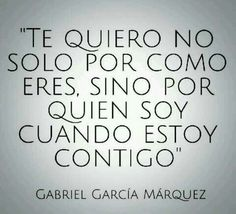 Te quiero no solo por como eres, sino por quien soy cuando estoy contigo. #GabrielGarcíaMárquez