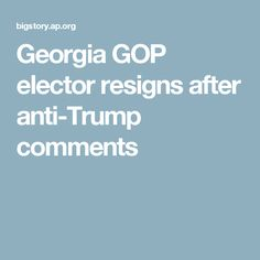 Georgia GOP elector resigns after anti-Trump comments