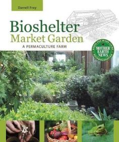 Bioshelter Market Garden: A Permaculture Farm describes the creation of a sustainable food system through a detailed case study of the successful year-round organic market garden and permaculture design at Pennsylvania's Three Sisters Farm. Organic Market, Agricultural Science, Permaculture Design, Permaculture Garden, Mother Earth News, Market Garden, Natural Building, Farm Gardens, Hydroponics