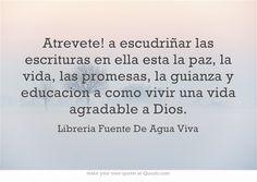 Atrevete! a escudriñar las escrituras en ella esta la paz, la vida, las promesas, la guianza y educacion a como vivir una vida agradable a Dios. #vida