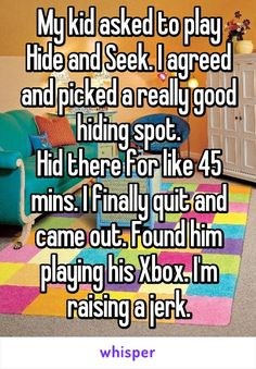 My kid asked to play Hide and Seek. I agreed and picked a really good hiding spot. Hid there for like 45 mins. I finally quit and came out. Found him playing his Xbox. I'm raising a jerk.