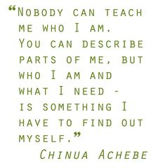 "Quotes I love.. Chinua Achebe  - ""Nobody can teach me..."""