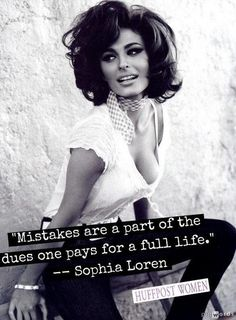 Mistakes are a part of the dues one pays for a full life | Sofia Loren quotation. I LOVE this because I love Sophia Bush who was named after the beautiful brilliant Sofia Loren. Make sense?