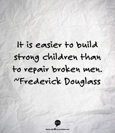 It is easier to build strong children than to repair broken men. ~Frederick Douglass