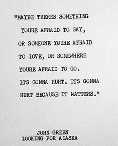 Maybe there's something you're afraid to say, or someone you're afraid to love, or somewhere you're afraid to go. It's gonna hurt. It's gonna hurt because it matters. - John Green, Looking for Alaska #literary #quotes