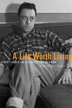 A Life Worth Living: Albert Camus and the Quest for Meaning   Robert Zaretsky   Published November 7th, 2013