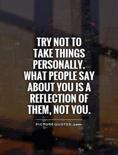 Try not to take things personally. What people say about you is a reflection of them, not you. Reflection quotes on PictureQuotes.com.