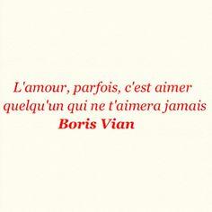 L'amour, parfois, c'est aimer quelqu'un qui ne t'animera jamais. ~Boris Vian - - - Love, sometimes, it's loving someone who never will moderate you. ~ Boris Vian