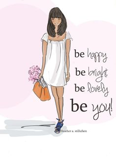 Be happy. Be Bright. Be lovely. Be you! ~ Rose Hill Designs by Heather A Stillufsen