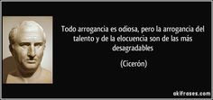 Todo arrogancia es odiosa, pero la arrogancia del talento y de la elocuencia son de las más desagradables (Cicerón)