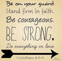 Be strong. Do everything in Love. 1 Corinthians 16:13-14