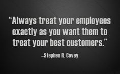 """""""Always treat your employees exactly as you want them to treat your best customers."""""""