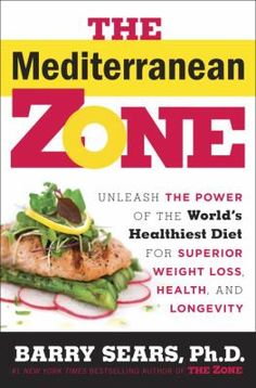 """""""The Mediterranean zone : unleash the power of the world's healthiest diet for superior weight loss, health, and longevity"""" / by Barry Sears, Ph.D."""