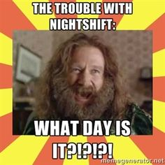 Even worse is rotating shifts- days, nights, days, nights.  You don't even know what time of day it is much less what day.