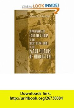 Supplementary Contributions to the Series of the Coins of the Patan Sultans of Hindustan (9780543727145) Edward Thomas , ISBN-10: 0543727149  , ISBN-13: 978-0543727145 ,  , tutorials , pdf , ebook , torrent , downloads , rapidshare , filesonic , hotfile , megaupload , fileserve