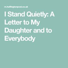 I Stand Quietly: A Letter to My Daughter and to Everybody