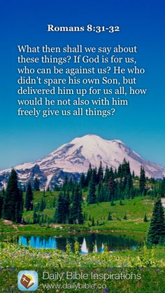 Romans 8:31-32 What then shall we say about these things? If God is for us, who can be against us? He who didn't spare his own Son, but delivered him up for us all, how would he not also with him freely give us all things?