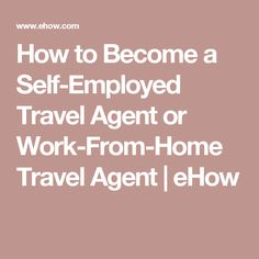 How to Become a Self-Employed Travel Agent or Work-From-Home Travel Agent | eHow
