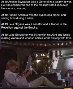 At 19 Anakin Skywalker was a General in a galaxy at war. He was considered one of the most powerful Jedi ever. He was also married. At 19 Padmé Amidala was the queen of a planet and saving lives during a crisis. At 19 Leia Organa was a senator and a leader in the Rebellion against the Empire. At 19 Luke Skywalker was livin... #starwars #movies #star #wars #facts #funny #oof #at #anakin #skywalker #general #galaxy #war #he #considered #powerful #jedi #ever #also #married #padm #amidala #pic
