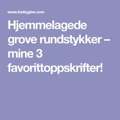 Hjemmelagede grove rundstykker – mine 3 favorittoppskrifter!