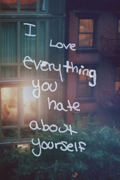 i love everything you hate bout yourself. well. i wish somebody said this to me, would've saved a lot of shit from happening.