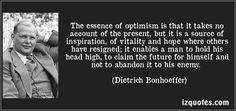 The essence of optimism is that it takes no account of the present, but it is a source of inspiration, of vitality and hope where others have resigned; it enables a man to hold his head high, to claim the future for himself and not to abandon it to his enemy. (Dietrich Bonhoeffer) #quotes #quote #quotations #DietrichBonhoeffer