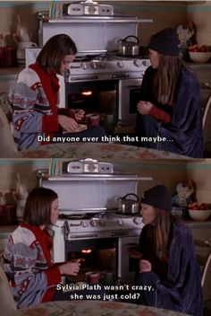 """""""Did anyone ever think that maybe Sylvia Plath wasn't crazy, she was just cold?"""" -Lorelai Gilmore"""