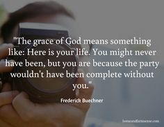 """""""The grace of God means something like: Here is your life. You might never have been, but you are because the party wouldn't have been complete without you."""" / Frederick Buechner / homeandfarmsense.com"""