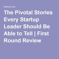 The Pivotal Stories Every Startup Leader Should Be Able to Tell | First Round Review