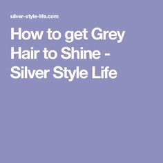 How to get Grey Hair to Shine - Silver Style Life