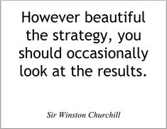 """""""However beautiful the strategy, you should occasionally look at the results."""" - Sir Winston Churchill"""