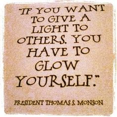 If you want to give a light to others, you have to glow yourself. Thomas S. Monson