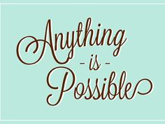 Anything is possible..have you every experienced something (positive) you never expected to happened to you in a million years? There! Anything is posibble!