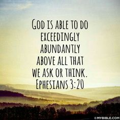 God is able to do exceedingly, abundantly above all that we ask or think.- Ephesians 3:20