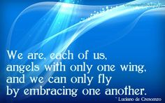 We are each of us angels with only one wing, and we can only fly by embracing one another.    ~ Luciano de Crescenzo