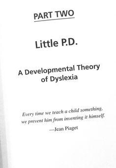 "Chapter: Little P.D. 'A Developmental Theory of Dyslexia' ""Every time we teach a child something, we prevent him from inventing it himself"" - Jean Piaget"